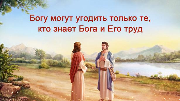 Богу могут угодить только те, кто знает Бога и Его труд